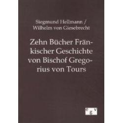 Bücher: Zehn Bücher Fränkischer Geschichte von Bischof Gregorius von Tours  von Wilhelm Giesebrecht, Siegmund Hellmann