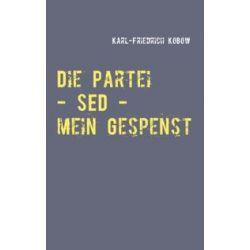 Bücher: Die Partei - SED - mein Gespenst  von Karl-Friedrich Kobow