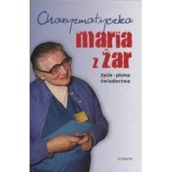 Charyzmatyczka Maria z Żar. Życie, pisma, świadectwa