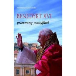 Benedykt XVI. Przerwany pontyfikat - Przemysław Słowiński