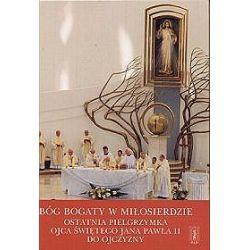 Bóg bogaty w miłosierdzie. Ostatnia pielgrzymka Ojca Świętego Jana Pawła II do ojczyzny