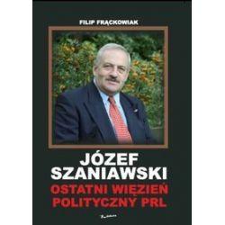 Józef Szaniawski. Ostatni więzień polityczny PRL - Filip Frąckowiak
