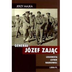 Generał Józef Zając. Legionista, lotnik, naukowiec - Jerzy Majka