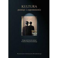 Kultura: pamięć i zapomnienie. Księga poświęcona pamięci Profesora Piotra Kowalskiego