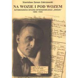 """Na wozie i pod wozem. Autobiografia oficera wywiadowczego """"dwójki"""" 1890-1945 - Stanisław Zenon Zakrzewski"""