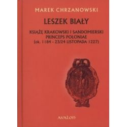 Leszek Biały. Książę krakowski i sandomierski. Princeps Poloniae (ok. 1188- 23/24 listopada 1227)