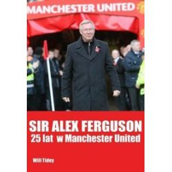 Sir Alex Fergusson. 25 lat w Manchester United - Will Tidey