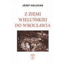 Z Ziemii Wieluńskiej do Wrocławia - Józef Halusiak