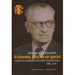 O człowieku, który się nie zgadzał. Biografia pułkownika Januarego Grzędzińskiego - Agnieszka J. Cieślikowa
