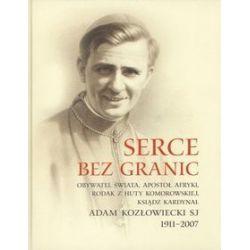 Serce bez granic. Obywatel świata, apostoł Afryki, rodak z Huty Komorowskiej, ksiądz kardynał Adam Kozłowiecki SJ 1911-2007