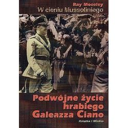 W cieniu Mussoliniego. Podwójne życie hrabiego Galeazza Ciano - Ray Moseley