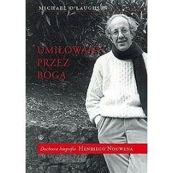 Umiłowany przez boga. Duchowa biografia Henriego Nouwena - Michael O′Laughlin