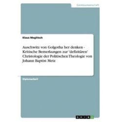 Bücher: Auschwitz von Golgotha her denken - Kritische Bemerkungen zur 'defizitären' Christologie der Politischen Theologie von Johann Baptist Metz  von Klaus Meglitsch