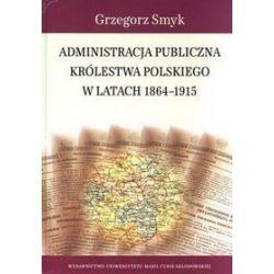 Administracja publiczna Królestwa Polskiego w latach 1864-1915 - Grzegorz Smyk