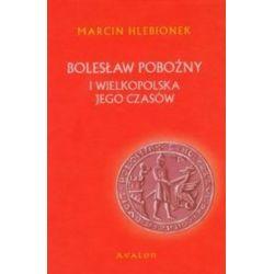 Bolesław Pobożny i Wielkopolska jego czasów - Marcin Hlebionek