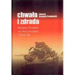 Chwała i zdrada. Wojsko Polskie na Wschodzie 1943-45 - Edward Kospath-Pawłowski