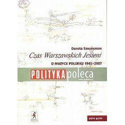Czas Warszawskich Jesieni o muzyce polskiej lat 1947 - 2007 - Dorota Szwarcman