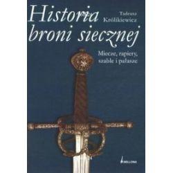Historia broni siecznej. Miecze, szable, rapiery i pałasze - Tadeusz Królikiewicz
