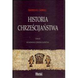 Historia chrześcijaństwa. Tom II. Budowanie chrześcijaństwa - Warren H. Carroll