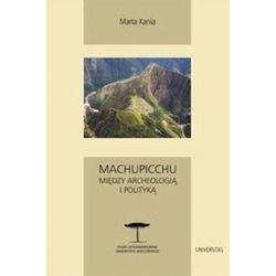 Machupicchu. Między archeologią i polityką - Marta Kania