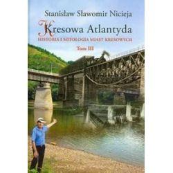 Kresowa Atlantyda. Tom III. Historia i mitologia miast kresowych - Stanisław Nicieja Sławomir