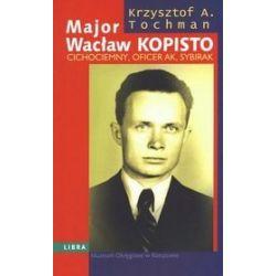Major Wacław Kopisto. Cichociemny, oficer AK, sybirak - Krzysztof A. Tochman