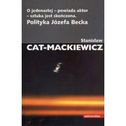 O jedenastej - powiada aktor - sztuka jest skończona. Polityka Józefa Becka - Stanisław Cat-Mackiewicz