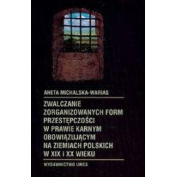 Zwalczanie zorganizowanych form przestępczości w prawie karnym obowiązującym na ziemiach polskich w XIX i XX wieku - Aneta Michalaska - Warias