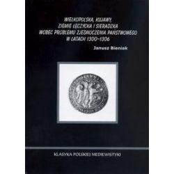 Wielkopolska, Kujawy, ziemie łęczycka i sieradzka wobec problemu zjednoczenia państwowego w latach 1300-1306 - Janusz Bieniak