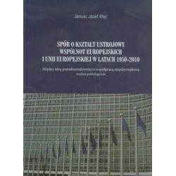 Spór o kształt ustrojowy Wspólnot Europejskich i Unii Europejskiej w latach 1950-2010 - Janusz Józef Węc, Janusz Węc