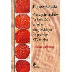 Pieczęcie cechów na ziemiach księstwa głogowskiego do połowy XIX wieku. Geneza i symbolika - Tomasz Kałuski