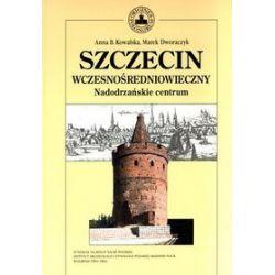 Szczecin wczesnośredniowieczny. Nadodrzańskie centrum - Marek  Dziewiecki, Anna B. Kowalska