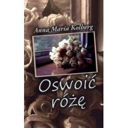 Oswoić różę - Anna Maria Kolberg