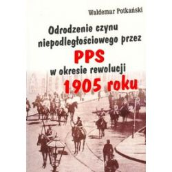 Odrodzenie czynu niepodległościowego przez PPS w okresie rewolucji 1905 r. - Waldemar Potkański