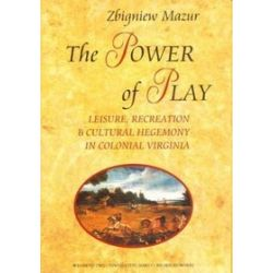The Power of Play. Leisure, Recreation and Cultural Hegemony in Colonial Virginia - Zbigniew Mazur