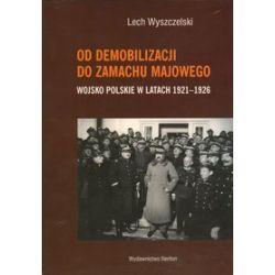 Od demobilizacji do zamachu majowego. Wojsko Polskie w latach 1921-1926 - Lech Wyszczelski