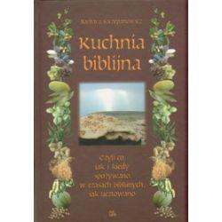 Kuchnia biblijna, czyli co, jak i kiedy spożywano w czasach biblijnych, jak ucztowano - Barbara Szczepanowicz