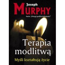 Terapia modlitwą. Myśli kształtują życie - Joseph Murphy