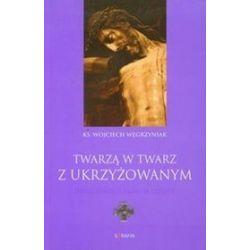 Twarzą w twarz z Ukrzyżowanym - Wojciech Węgrzyniak