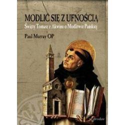 Modlić się z ufnością. Święty Tomasz z Akwinu o Modlitwie Pańskiej - Paul Murray OP