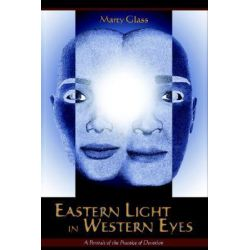 Eastern Light in Western Eyes, A Portrait of the Practice of Devotion by Marty Glass, 9781597310123.
