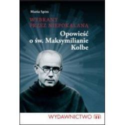 Wybrany przez Niepokalaną. Opowieść o św. Maksymilianie Kolbe - Maria Spiss