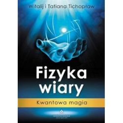 Fizyka wiary. Kwantowa magia - Tatiana Tichopław, Witalij Tichopław