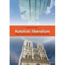 Katolicki liberalizm. Etyka społeczna Michaela Novaka - Marcin Lisak