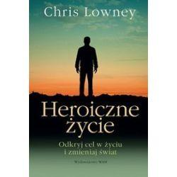 Heroiczne życie. Odkryj cel w życiu i zmieniaj świat - Chris Lowney