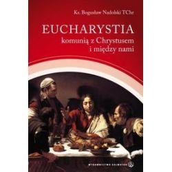 Eucharystia komunią z Chrystusem i między nami - Bogusław Nadolski