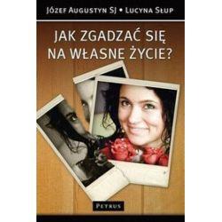 Jak zgadzać się na własne życie - Józef  Augustyn SJ, Lucyna Słup