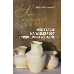 Słowo w naczyniach glinianych. Medytacje na Wielki Post i Triduum Paschalne - Dariusz Piórkowski