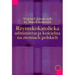 Rzymskokatolicka administracja kościelna na ziemiach polskich - Wojciech Jakubowski, Marek Solarczyk