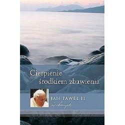 Cierpienie - środkiem zbawienia. Jan Paweł II do chorych - Jan Paweł II